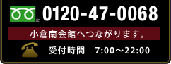 フリーダイアル:0120-47-0068 / 小倉南会館「お客様窓口」につながります。 / 受付時間 7:00~22:00